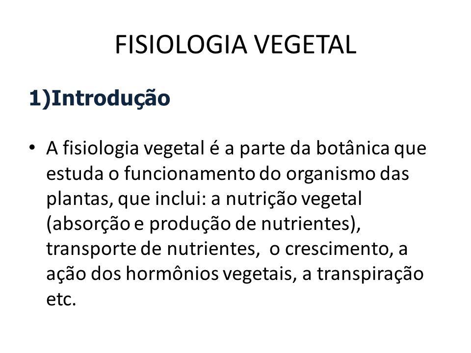 FISIOLOGIA VEGETAL 1)Introdução A fisiologia vegetal é a parte da botânica que estuda o funcionamento do organismo das plantas, que inclui: a nutrição vegetal (absorção e produção de nutrientes), transporte de nutrientes, o crescimento, a ação dos hormônios vegetais, a transpiração etc.