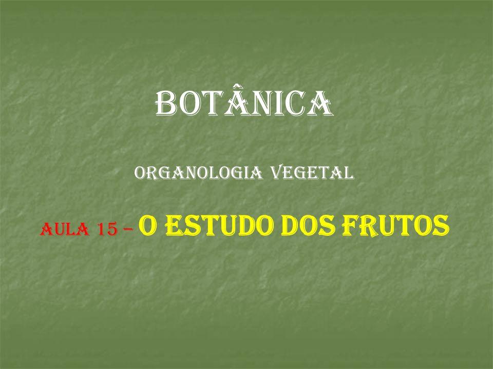 BOTÂNICA ORGANOLOGIA VEGETAL AULA 15 – o estudo dos frutos
