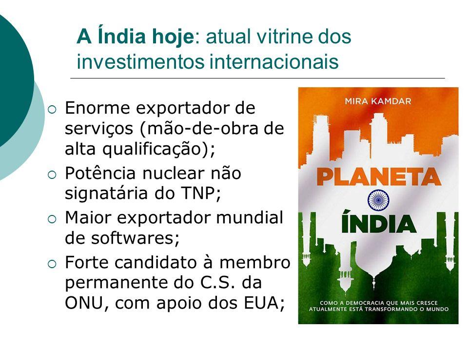 A Índia hoje: atual vitrine dos investimentos internacionais Enorme exportador de serviços (mão-de-obra de alta qualificação); Potência nuclear não si
