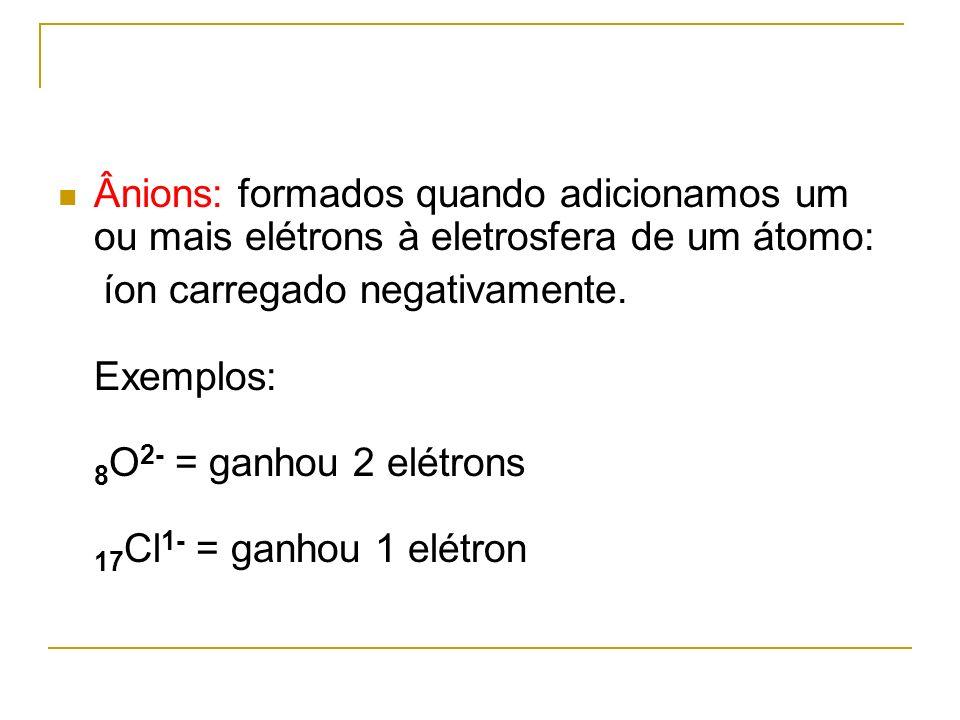 Ânions: formados quando adicionamos um ou mais elétrons à eletrosfera de um átomo: íon carregado negativamente. Exemplos: 8 O 2- = ganhou 2 elétrons 1