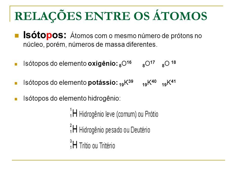 RELAÇÕES ENTRE OS ÁTOMOS Isótopos: Átomos com o mesmo número de prótons no núcleo, porém, números de massa diferentes. Isótopos do elemento oxigênio: