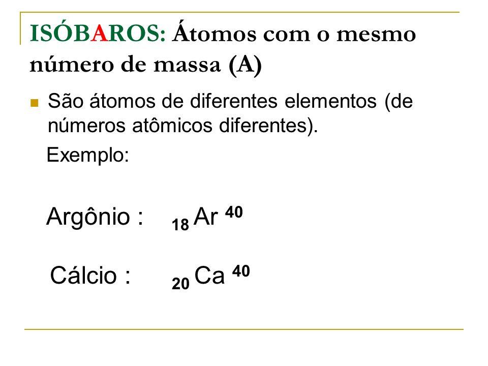 ISÓBAROS: Átomos com o mesmo número de massa (A) São átomos de diferentes elementos (de números atômicos diferentes). Exemplo: Argônio : 18 Ar 40 Cálc