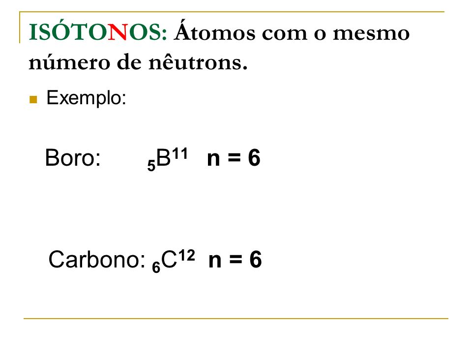 ISÓTONOS: Átomos com o mesmo número de nêutrons. Exemplo: Boro: 5 B 11 n = 6 Carbono: 6 C 12 n = 6