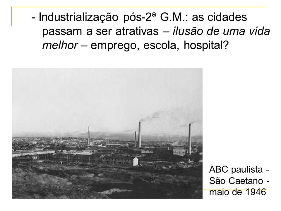 - Industrialização pós-2ª G.M.: as cidades passam a ser atrativas – ilusão de uma vida melhor – emprego, escola, hospital? ABC paulista - São Caetano