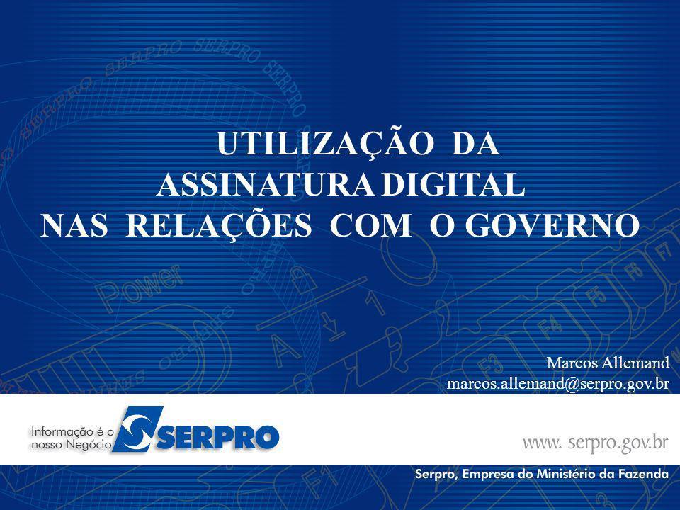UTILIZAÇÃO DA ASSINATURA DIGITAL NAS RELAÇÕES COM O GOVERNO Marcos Allemand marcos.allemand@serpro.gov.br