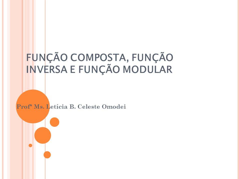 FUNÇÃO COMPOSTA, FUNÇÃO INVERSA E FUNÇÃO MODULAR Profª Ms. Letícia B. Celeste Omodei