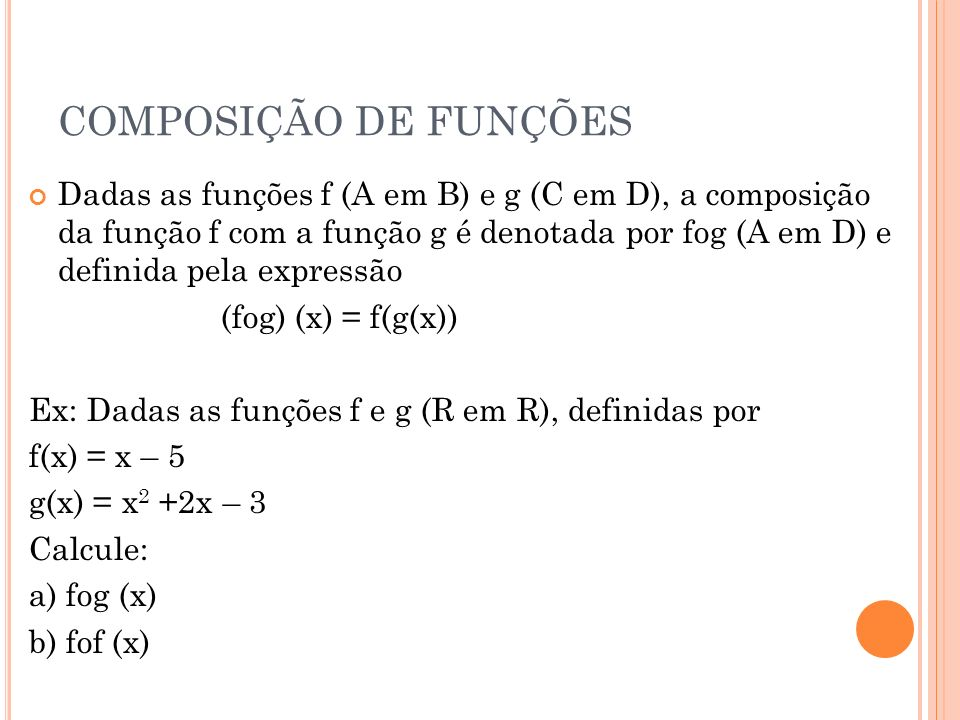 COMPOSIÇÃO DE FUNÇÕES Dadas as funções f (A em B) e g (C em D), a composição da função f com a função g é denotada por fog (A em D) e definida pela ex