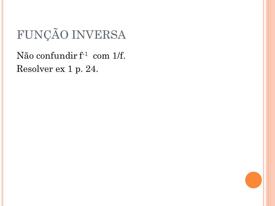 FUNÇÃO INVERSA Não confundir f -1 com 1/f. Resolver ex 1 p. 24.