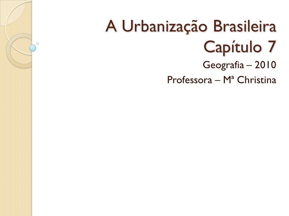 A Urbanização Brasileira Capítulo 7 Geografia – 2010 Professora – Mª Christina