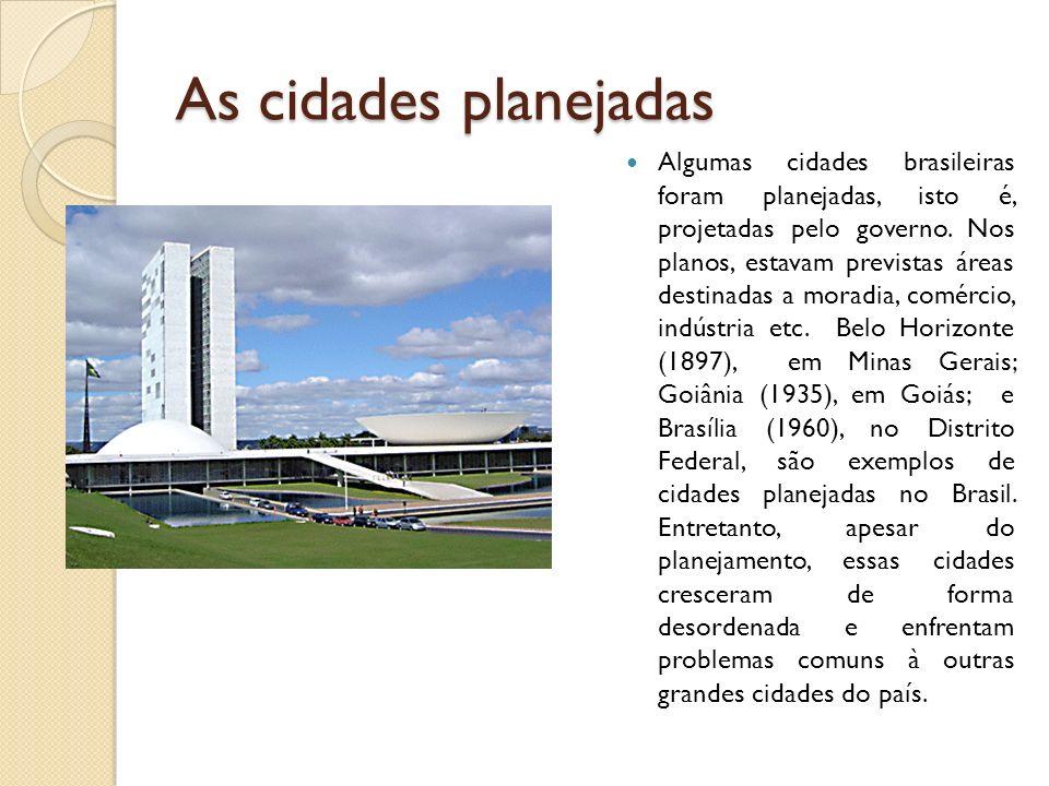 As cidades planejadas Algumas cidades brasileiras foram planejadas, isto é, projetadas pelo governo. Nos planos, estavam previstas áreas destinadas a