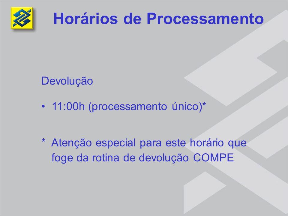 Devolução 11:00h (processamento único)* * Atenção especial para este horário que foge da rotina de devolução COMPE Horários de Processamento