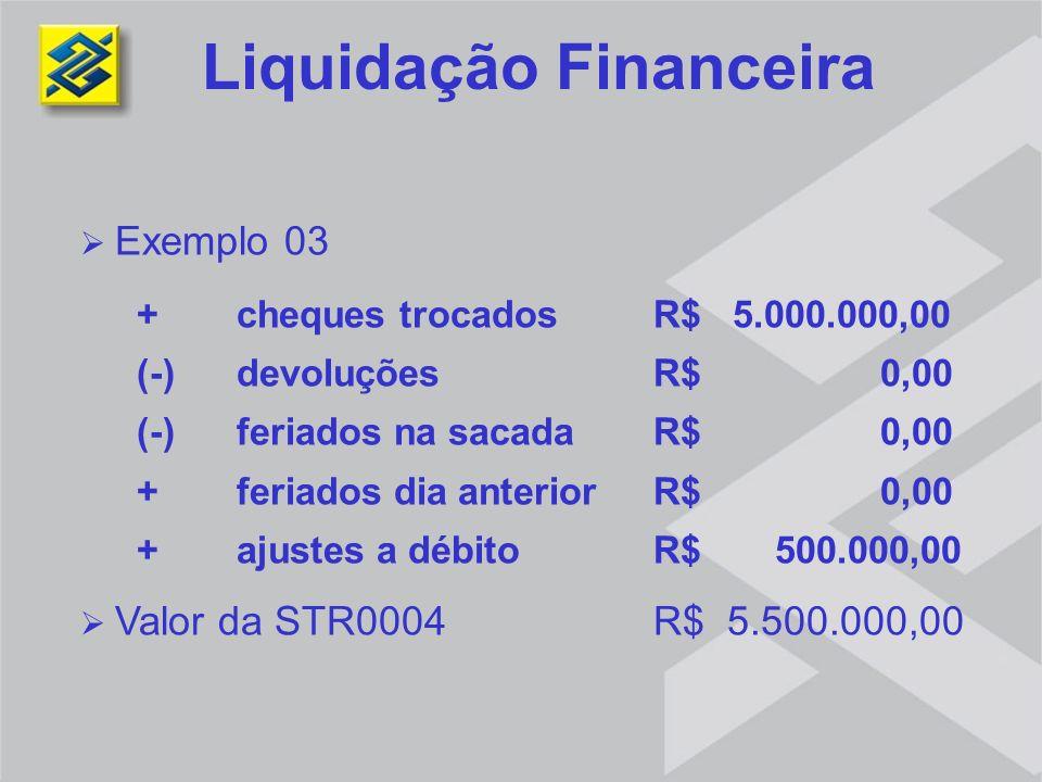 Liquidação Financeira Exemplo 03 + cheques trocadosR$ 5.000.000,00 (-) devoluções R$ 0,00 (-) feriados na sacada R$ 0,00 + feriados dia anterior R$ 0,