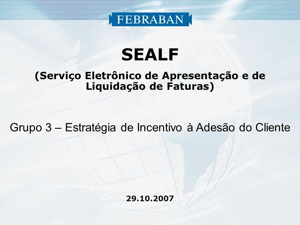 SEALF (Serviço Eletrônico de Apresentação e de Liquidação de Faturas) Grupo 3 – Estratégia de Incentivo à Adesão do Cliente 29.10.2007