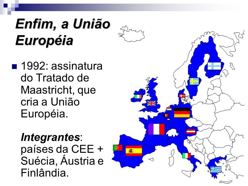 Enfim, a União Européia 1992: assinatura do Tratado de Maastricht, que cria a União Européia. Integrantes: países da CEE + Suécia, Áustria e Finlândia