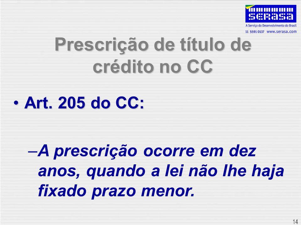 14 Prescrição de título de crédito no CC Art. 205 do CC:Art. 205 do CC: –A prescrição ocorre em dez anos, quando a lei não lhe haja fixado prazo menor