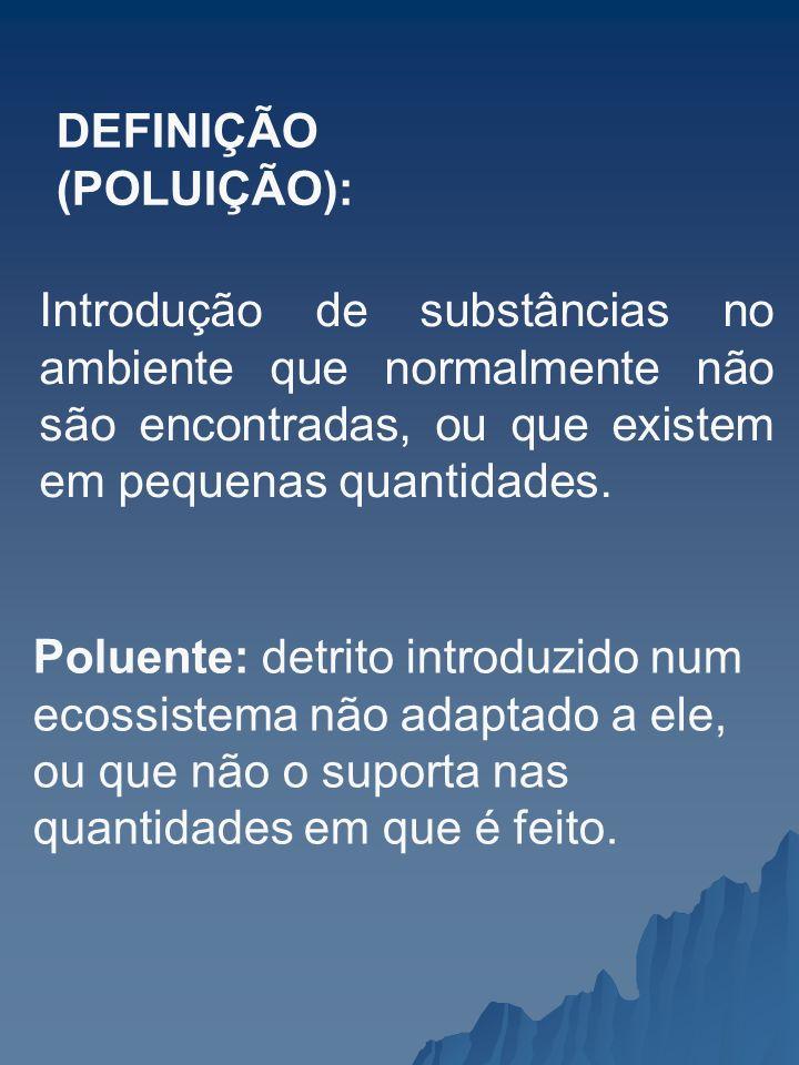 DEFINIÇÃO (POLUIÇÃO): Introdução de substâncias no ambiente que normalmente não são encontradas, ou que existem em pequenas quantidades. Poluente: det