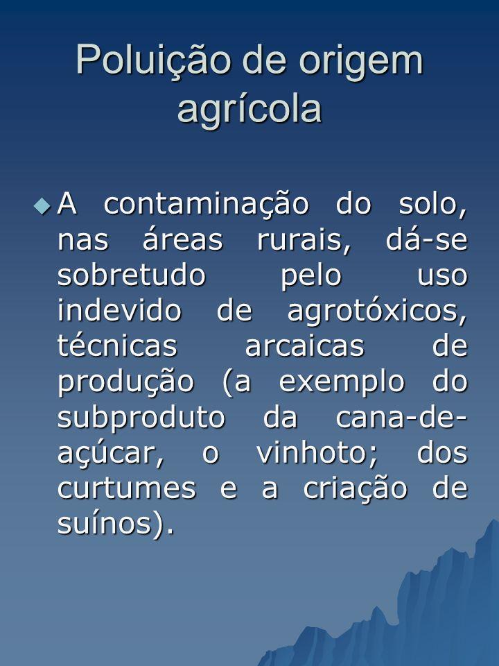Poluição de origem agrícola A contaminação do solo, nas áreas rurais, dá-se sobretudo pelo uso indevido de agrotóxicos, técnicas arcaicas de produção