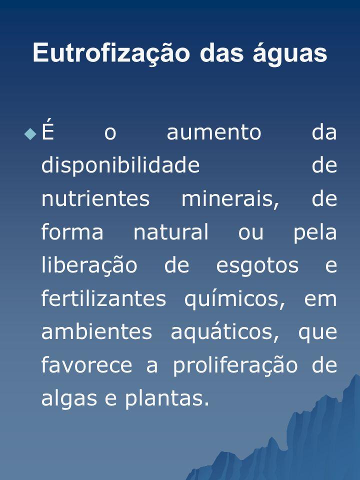 Eutrofização das águas É o aumento da disponibilidade de nutrientes minerais, de forma natural ou pela liberação de esgotos e fertilizantes químicos,