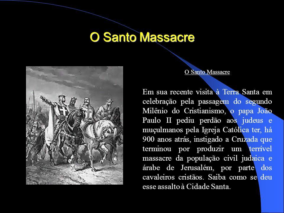 O Santo Massacre Em sua recente visita à Terra Santa em celebração pela passagem do segundo Milênio do Cristianismo, o papa João Paulo II pediu perdão