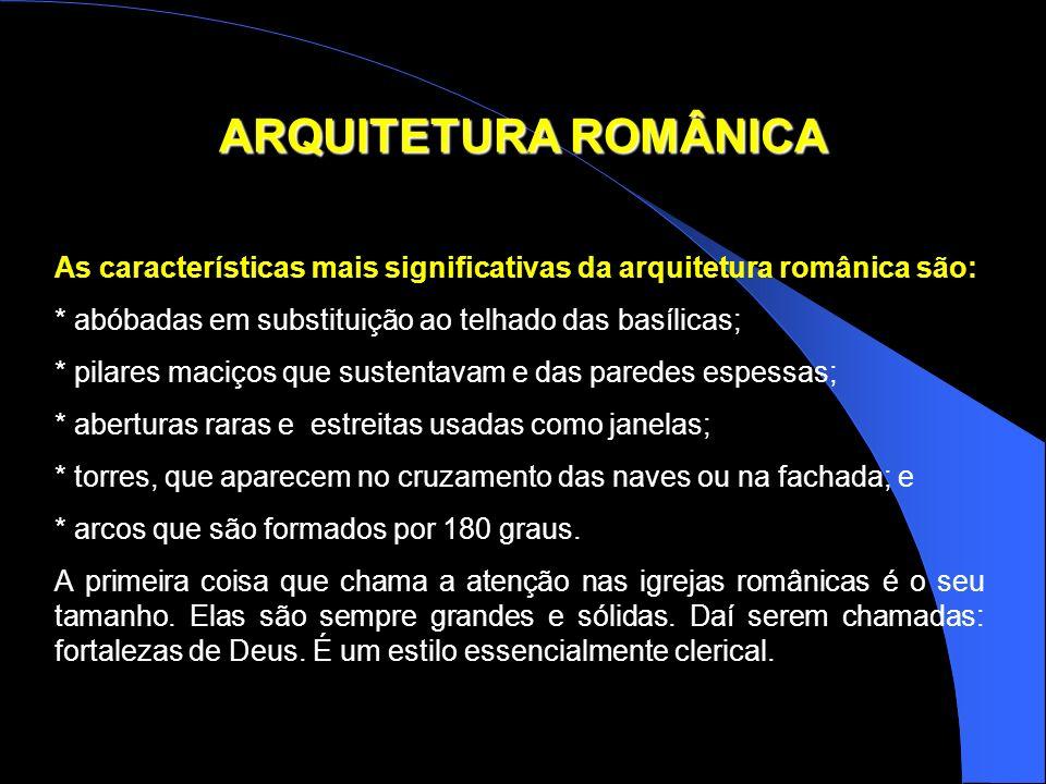 ARQUITETURA ROMÂNICA As características mais significativas da arquitetura românica são: * abóbadas em substituição ao telhado das basílicas; * pilare
