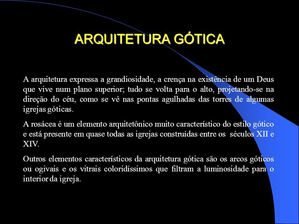 ARQUITETURA GÓTICA A arquitetura expressa a grandiosidade, a crença na existência de um Deus que vive num plano superior; tudo se volta para o alto, p