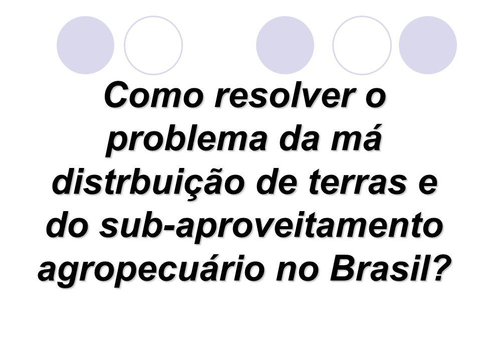 Como resolver o problema da má distrbuição de terras e do sub-aproveitamento agropecuário no Brasil?