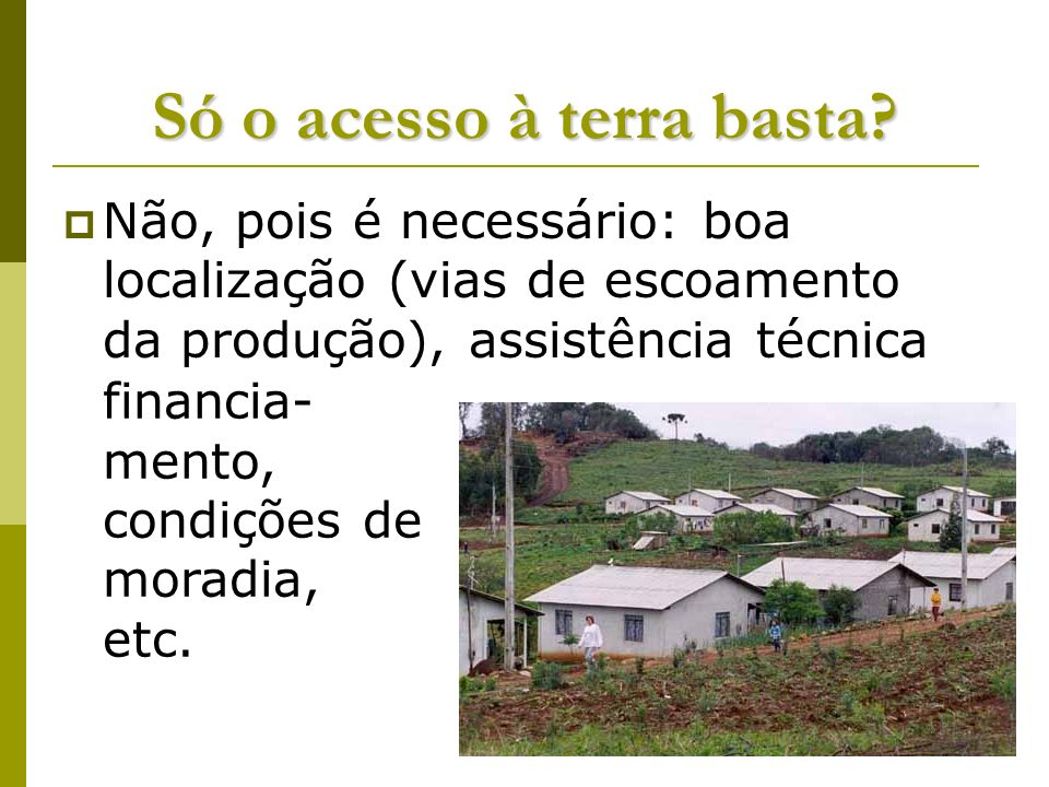 Só o acesso à terra basta? Não, pois é necessário: boa localização (vias de escoamento da produção), assistência técnica financia- mento, condições de