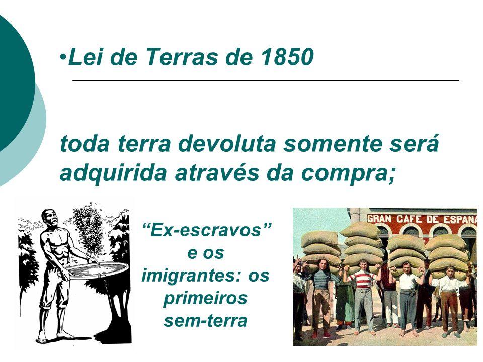 Lei de Terras de 1850 toda terra devoluta somente será adquirida através da compra; Ex-escravos e os imigrantes: os primeiros sem-terra