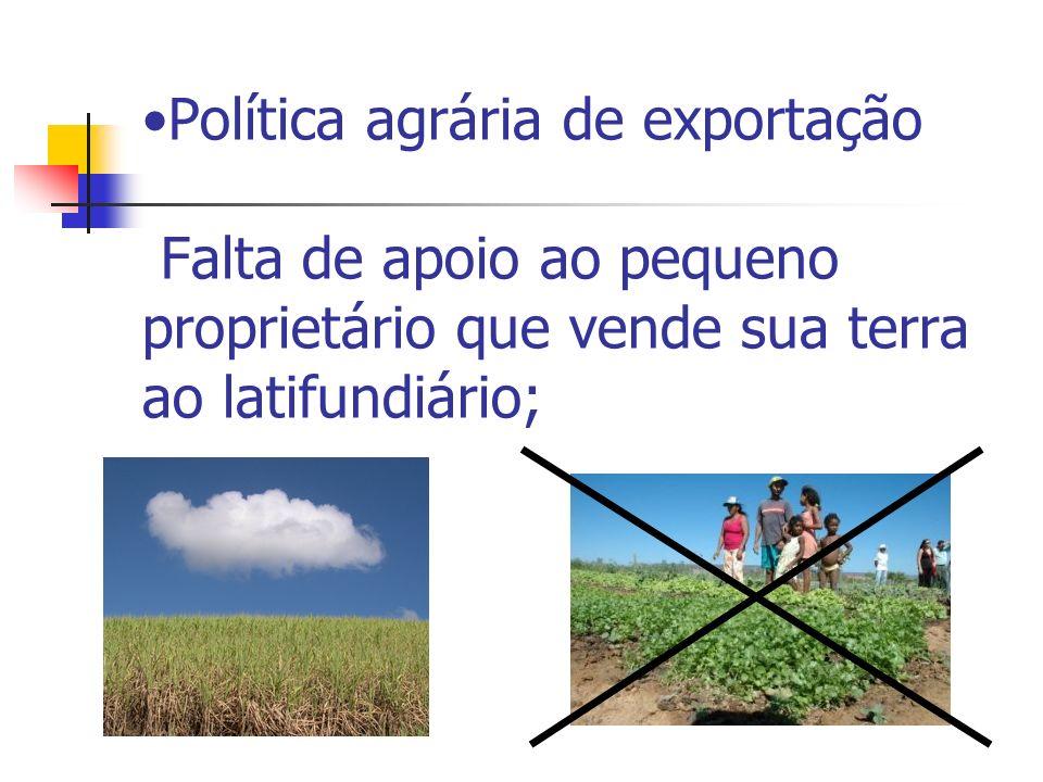 Política agrária de exportação Falta de apoio ao pequeno proprietário que vende sua terra ao latifundiário;