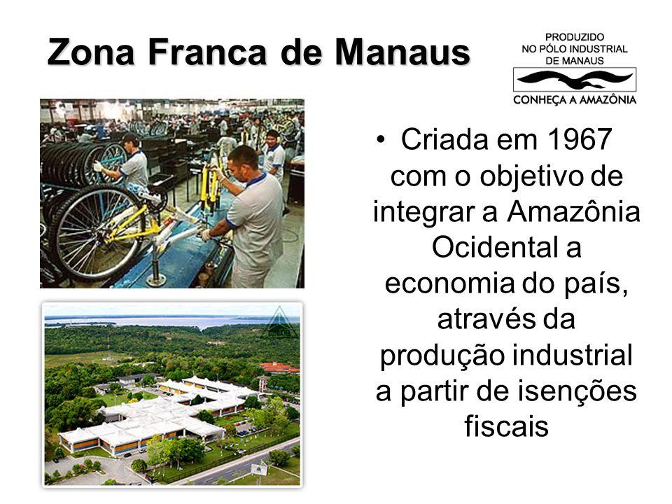 Zona Franca de Manaus Criada em 1967 com o objetivo de integrar a Amazônia Ocidental a economia do país, através da produção industrial a partir de isenções fiscais