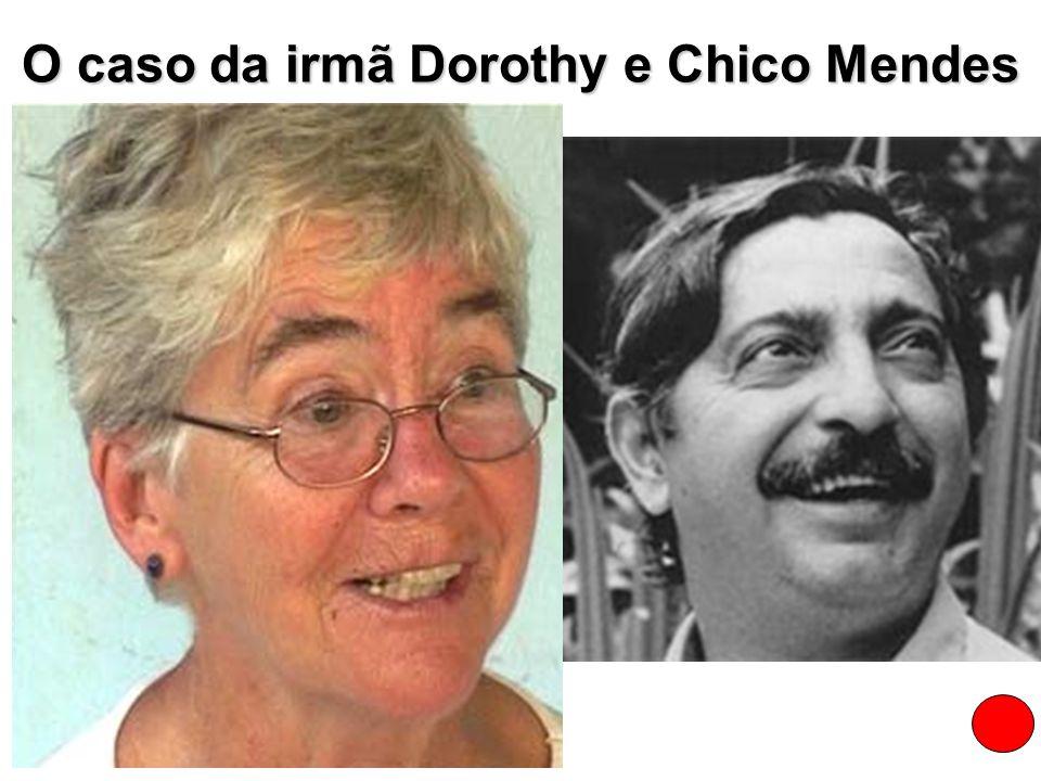 O caso da irmã Dorothy e Chico Mendes Assim como Chico Mendes, assassinado em dezembro de 1988, no dia 12/02/2005 foi calada mais uma voz de defesa do