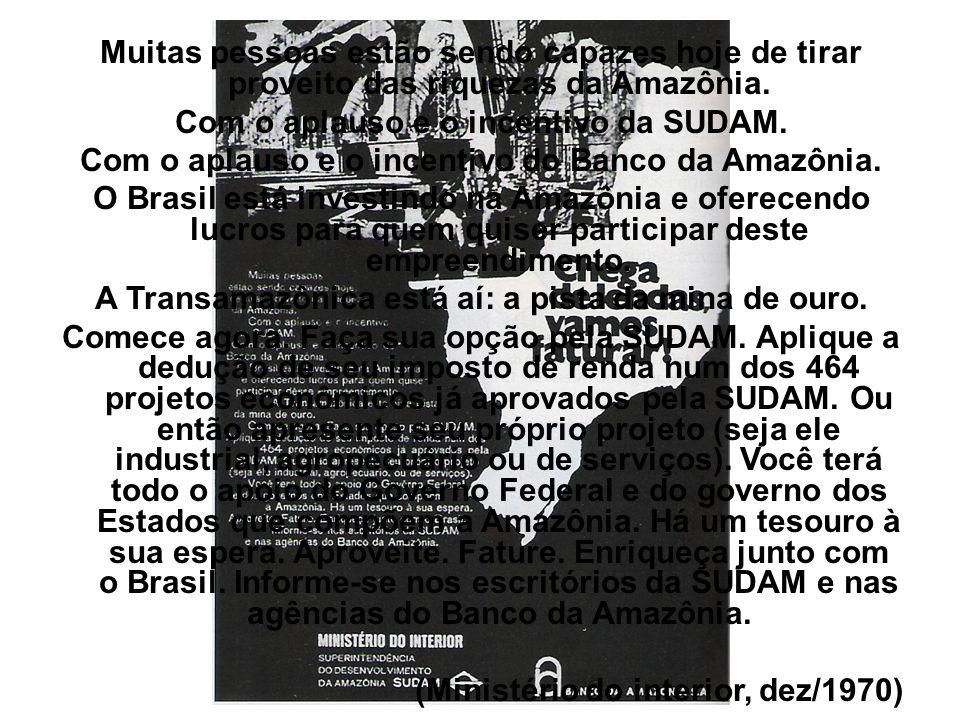 Muitas pessoas estão sendo capazes hoje de tirar proveito das riquezas da Amazônia. Com o aplauso e o incentivo da SUDAM. Com o aplauso e o incentivo
