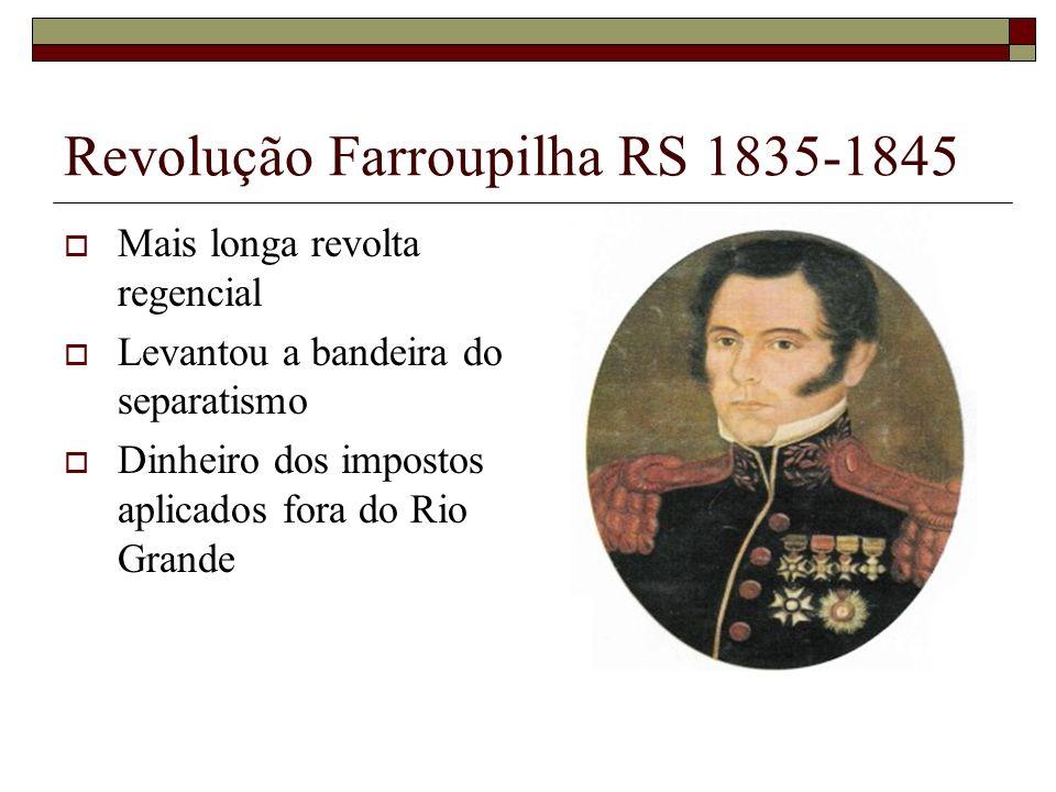 Revolução Farroupilha RS 1835-1845 Mais longa revolta regencial Levantou a bandeira do separatismo Dinheiro dos impostos aplicados fora do Rio Grande