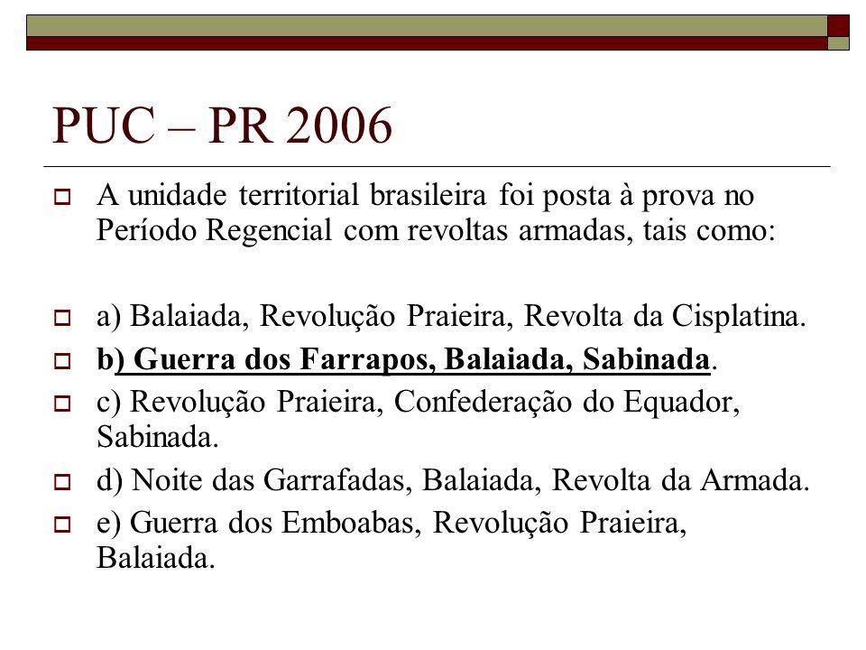PUC – PR 2006 A unidade territorial brasileira foi posta à prova no Período Regencial com revoltas armadas, tais como: a) Balaiada, Revolução Praieira