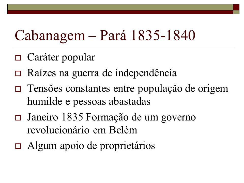 Cabanagem – Pará 1835-1840 Caráter popular Raízes na guerra de independência Tensões constantes entre população de origem humilde e pessoas abastadas