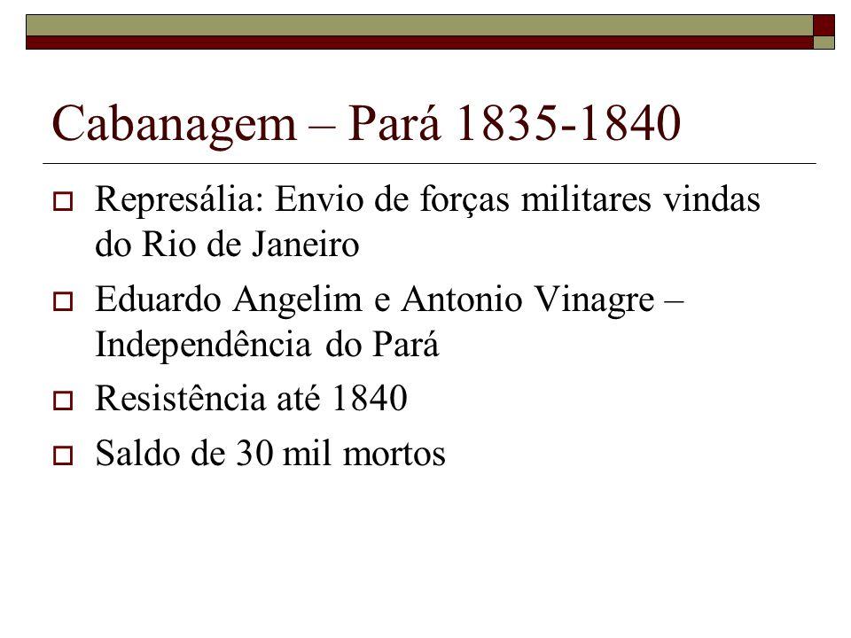 Cabanagem – Pará 1835-1840 Represália: Envio de forças militares vindas do Rio de Janeiro Eduardo Angelim e Antonio Vinagre – Independência do Pará Re