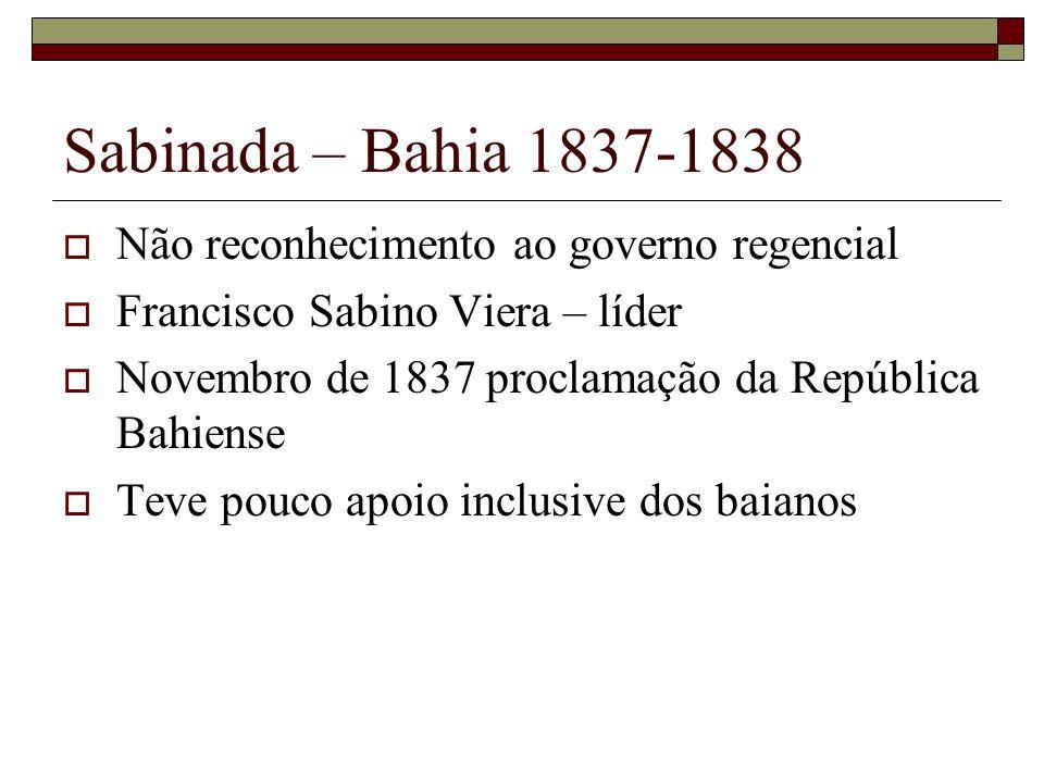 Balaiada – Maranhão 1838-1841 Conflitos entre grupos com interesses diversos no Maranhão (comerciantes, proprietários) Lavradores, vaqueiros, tropeiros, artesãos, negros, índios e mestiços revoltaram-se contra a sua situação Dominam o sul da província em 1838