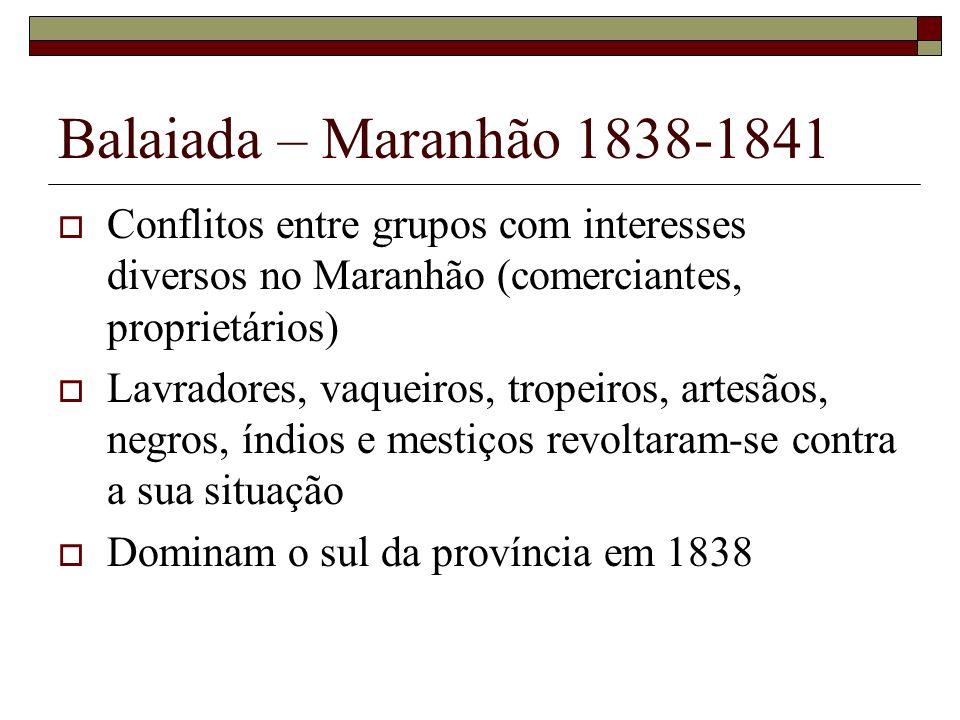Balaiada – Maranhão 1838-1841 Adesão do negro Cosme e domínio dos revoltosos sobre a cidade de Caxias 1840 Luís Alves de Lima e Silva foi o respónsável pela repressão violenta ao movimento.