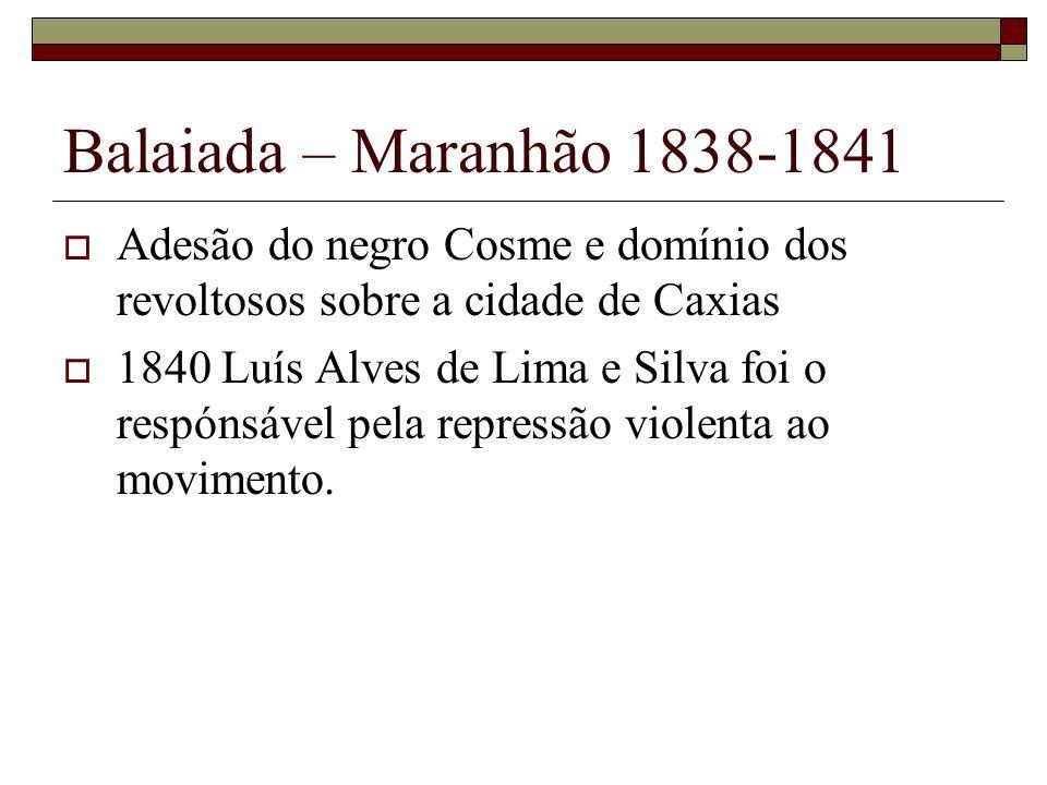 Balaiada – Maranhão 1838-1841 Adesão do negro Cosme e domínio dos revoltosos sobre a cidade de Caxias 1840 Luís Alves de Lima e Silva foi o respónsáve
