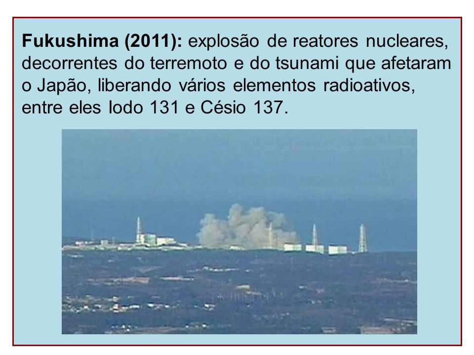 Fukushima (2011): explosão de reatores nucleares, decorrentes do terremoto e do tsunami que afetaram o Japão, liberando vários elementos radioativos,