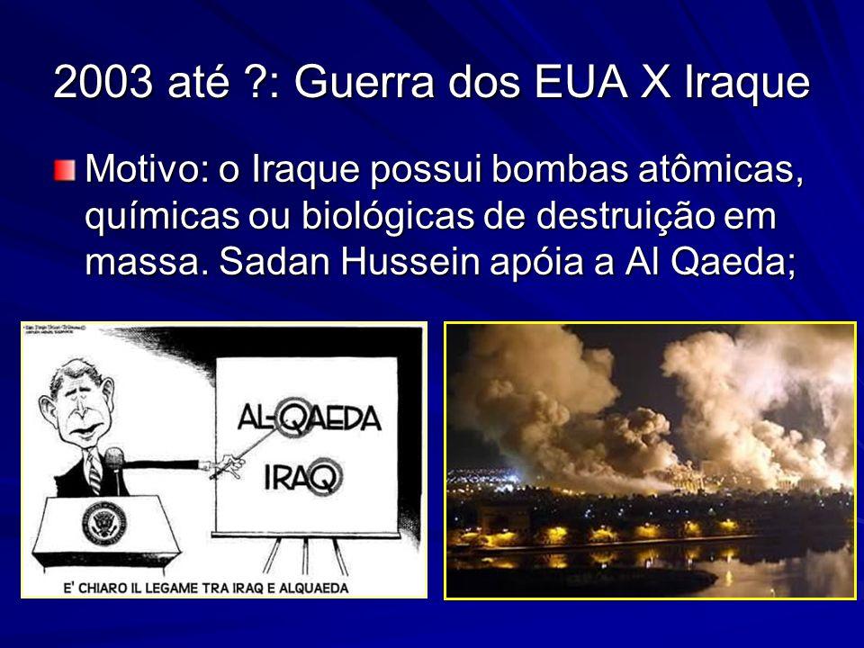 2003 até ?: Guerra dos EUA X Iraque Motivo: o Iraque possui bombas atômicas, químicas ou biológicas de destruição em massa. Sadan Hussein apóia a Al Q