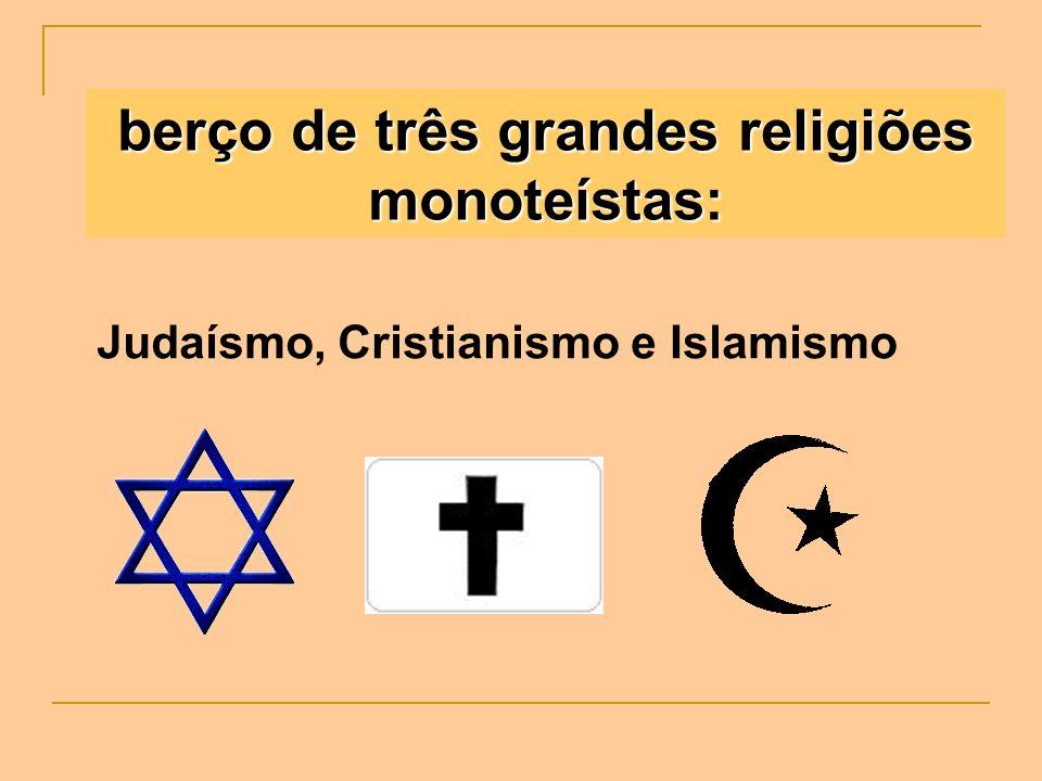 berço de três grandes religiões monoteístas: Judaísmo, Cristianismo e Islamismo