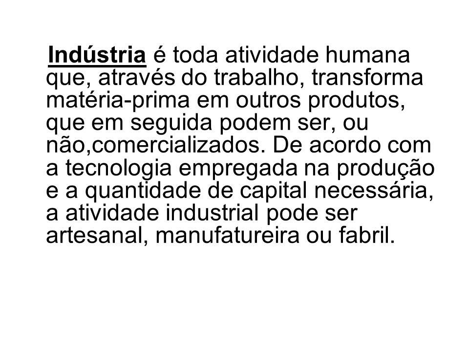 Indústria é toda atividade humana que, através do trabalho, transforma matéria-prima em outros produtos, que em seguida podem ser, ou não,comercializa