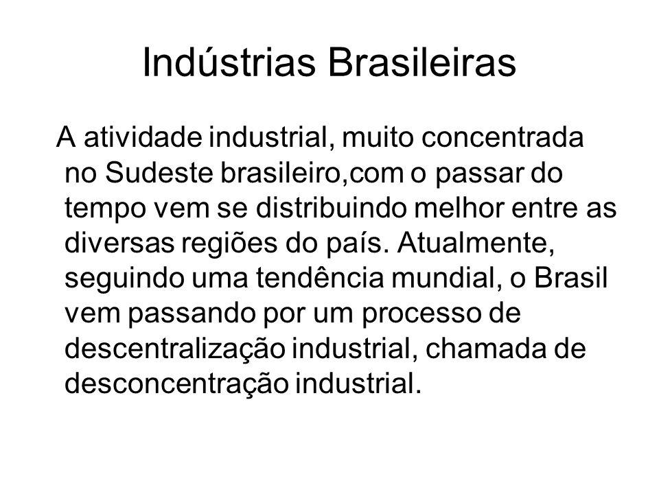 Indústrias Brasileiras A atividade industrial, muito concentrada no Sudeste brasileiro,com o passar do tempo vem se distribuindo melhor entre as diver