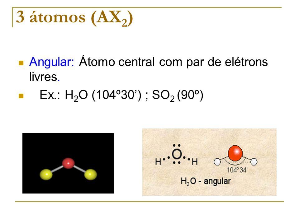 3 átomos (AX 2 ) Angular: Átomo central com par de elétrons livres. Ex.: H 2 O (104º30) ; SO 2 (90º)