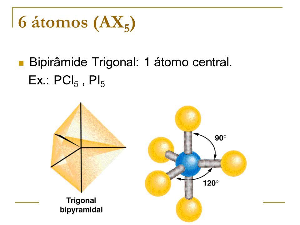 6 átomos (AX 5 ) Bipirâmide Trigonal: 1 átomo central. Ex.: PCl 5, PI 5