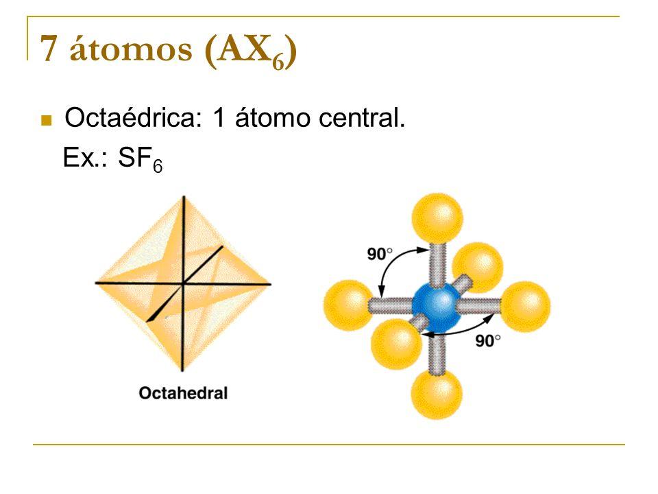 7 átomos (AX 6 ) Octaédrica: 1 átomo central. Ex.: SF 6
