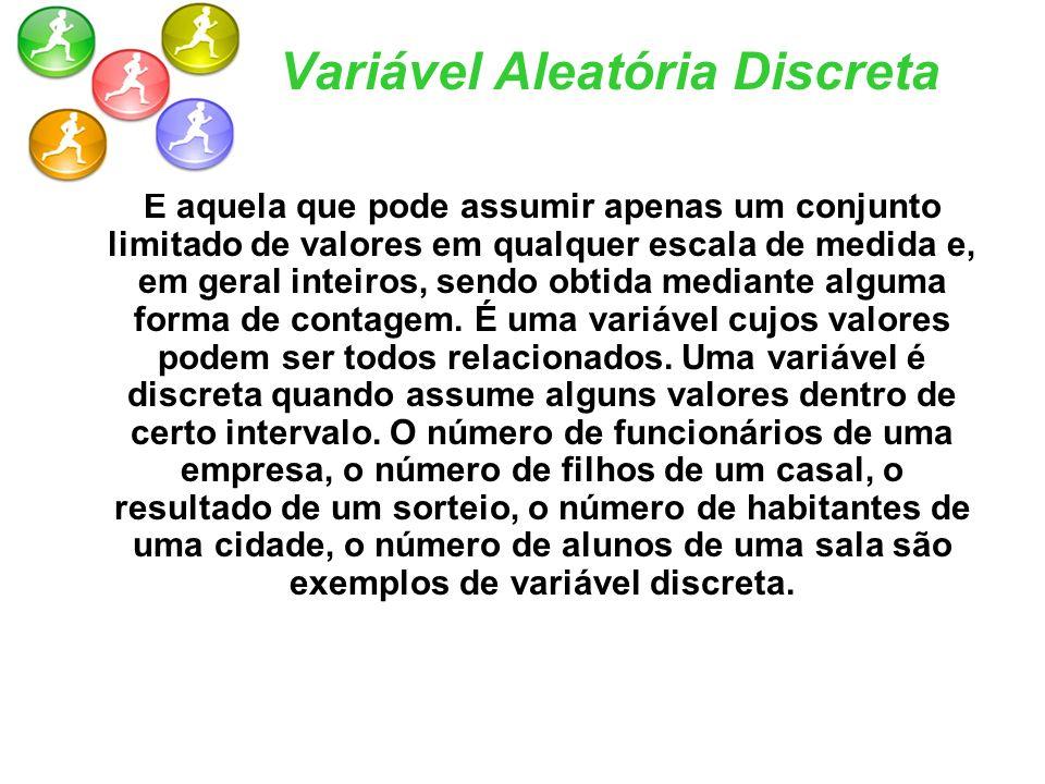 Variável Aleatória Discreta É aquela que pode assumir apenas um conjunto limitado de valores em qualquer escala de medida e, em geral inteiros, sendo