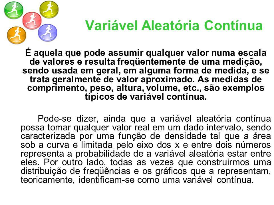 Variável Aleatória Contínua É aquela que pode assumir qualquer valor numa escala de valores e resulta freqüentemente de uma medição, sendo usada em ge