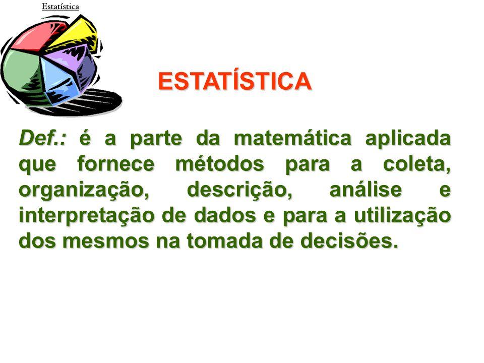 ESTATÍSTICA Def.: é a parte da matemática aplicada que fornece métodos para a coleta, organização, descrição, análise e interpretação de dados e para